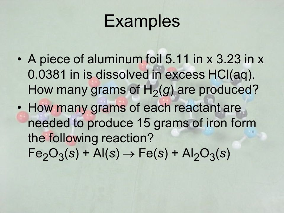 Examples A piece of aluminum foil 5.11 in x 3.23 in x 0.0381 in is dissolved in excess HCl(aq). How many grams of H 2 (g) are produced? How many grams