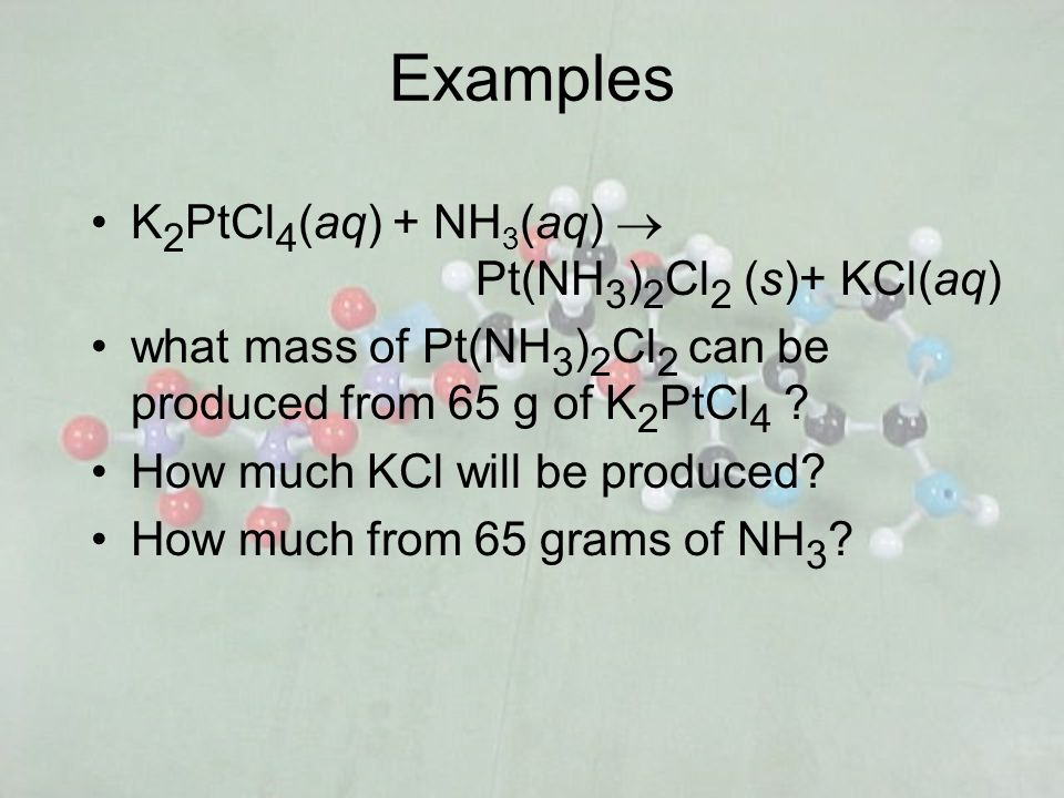 Examples K 2 PtCl 4 (aq) + NH 3 (aq) Pt(NH 3 ) 2 Cl 2 (s)+ KCl(aq) what mass of Pt(NH 3 ) 2 Cl 2 can be produced from 65 g of K 2 PtCl 4 ? How much KC