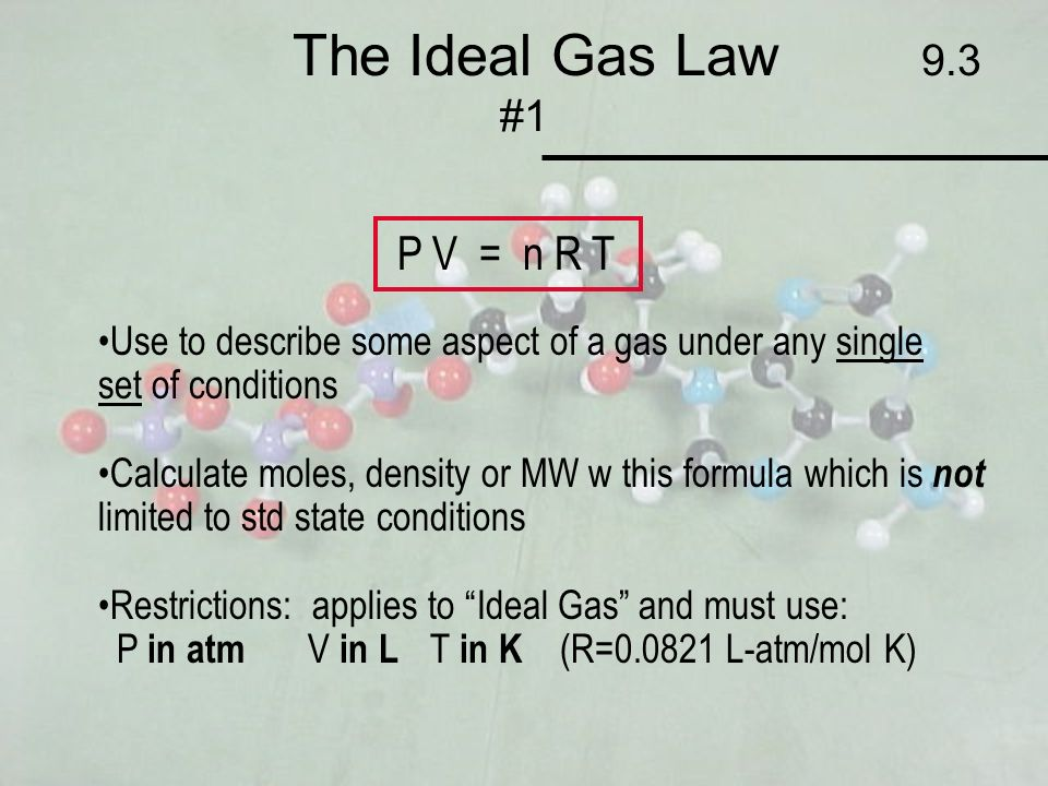 The Ideal Gas Law 9.3 #1 P V = n R T Use to describe some aspect of a gas under any single set of conditions Calculate moles, density or MW w this for