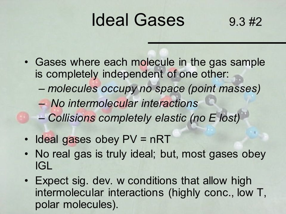 Ideal Gases 9.3 #2 Gases where each molecule in the gas sample is completely independent of one other: –molecules occupy no space (point masses) – No
