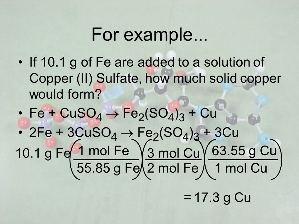 For example... If 10.1 g of Fe are added to a solution of Copper (II) Sulfate, how much solid copper would form? Fe + CuSO 4 Fe 2 (SO 4 ) 3 + Cu 2Fe +