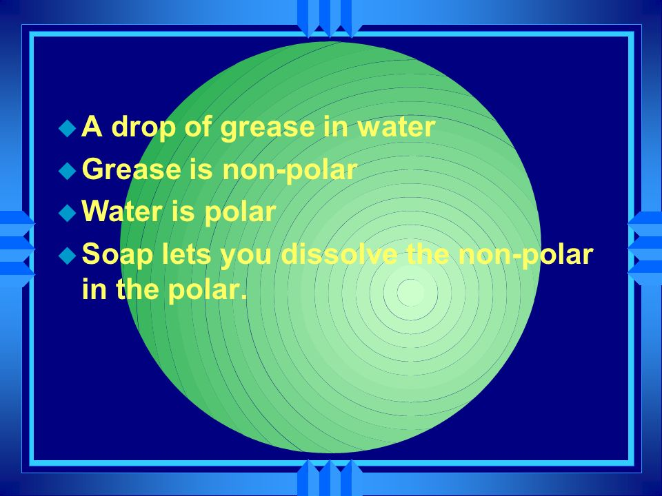 u A drop of grease in water u Grease is non-polar u Water is polar u Soap lets you dissolve the non-polar in the polar.