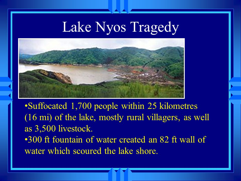 Lake Nyos Tragedy Suffocated 1,700 people within 25 kilometres (16 mi) of the lake, mostly rural villagers, as well as 3,500 livestock. 300 ft fountai