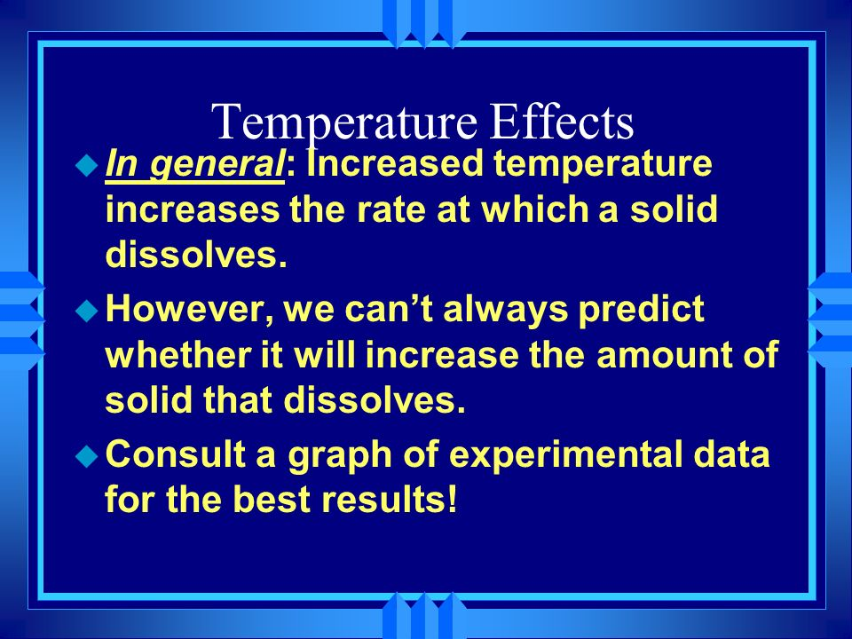 Temperature Effects u In general: Increased temperature increases the rate at which a solid dissolves. u However, we cant always predict whether it wi