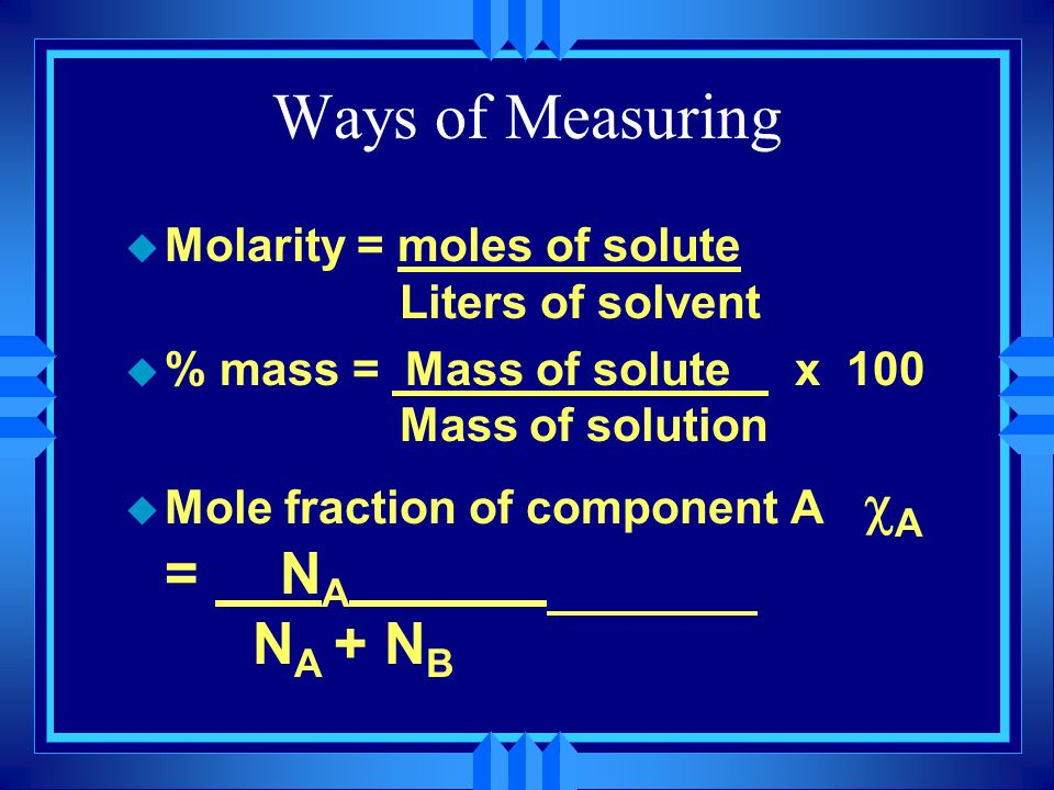 Ways of Measuring u Molarity = moles of solute Liters of solvent u % mass = Mass of solute x 100 Mass of solution Mole fraction of component A A = N A