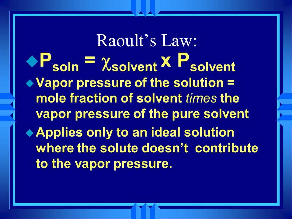 Raoults Law: P soln = solvent x P solvent u Vapor pressure of the solution = mole fraction of solvent times the vapor pressure of the pure solvent u A