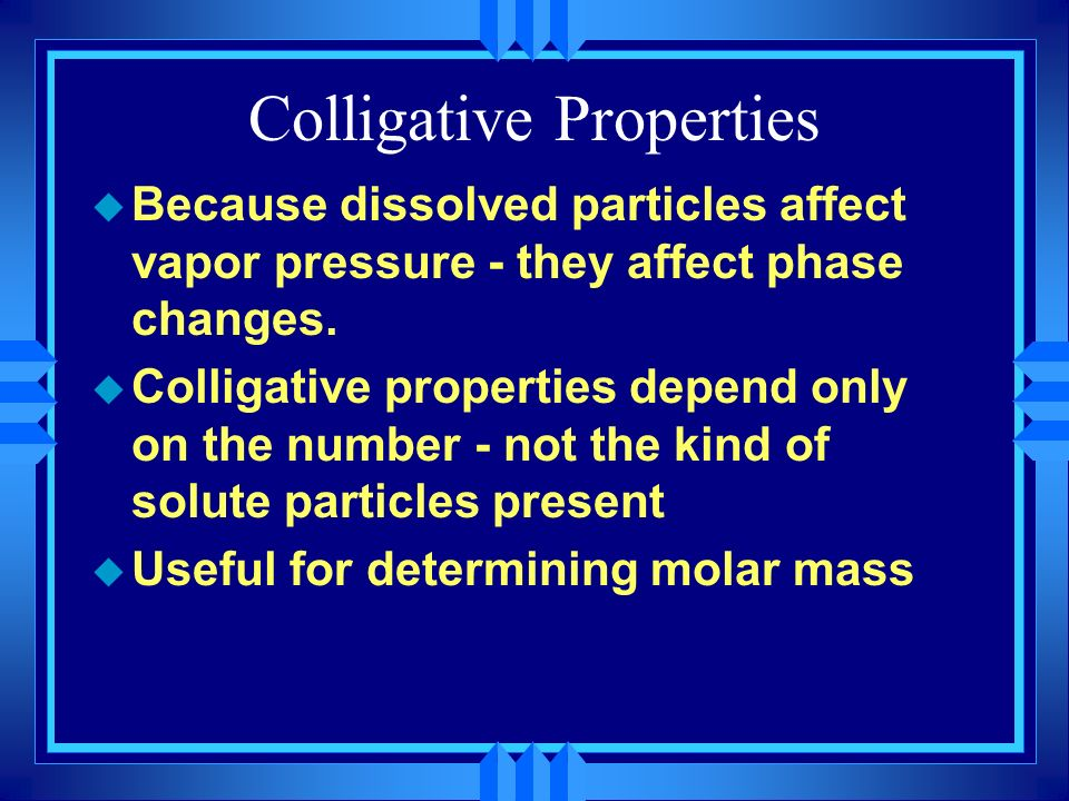 Colligative Properties u Because dissolved particles affect vapor pressure - they affect phase changes. u Colligative properties depend only on the nu