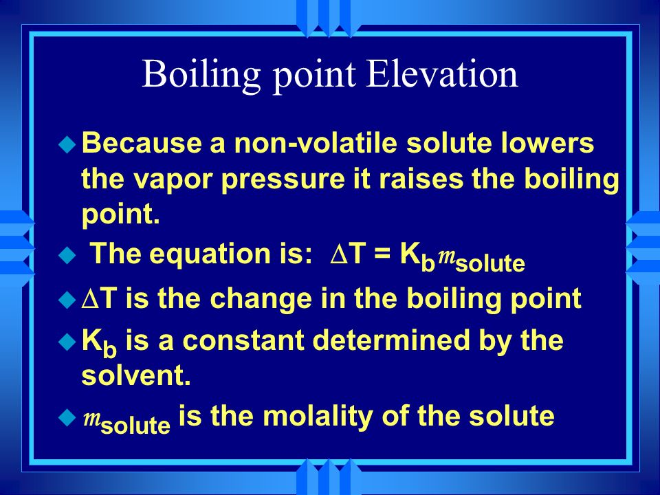 Boiling point Elevation u Because a non-volatile solute lowers the vapor pressure it raises the boiling point. The equation is: T = K b m solute T is
