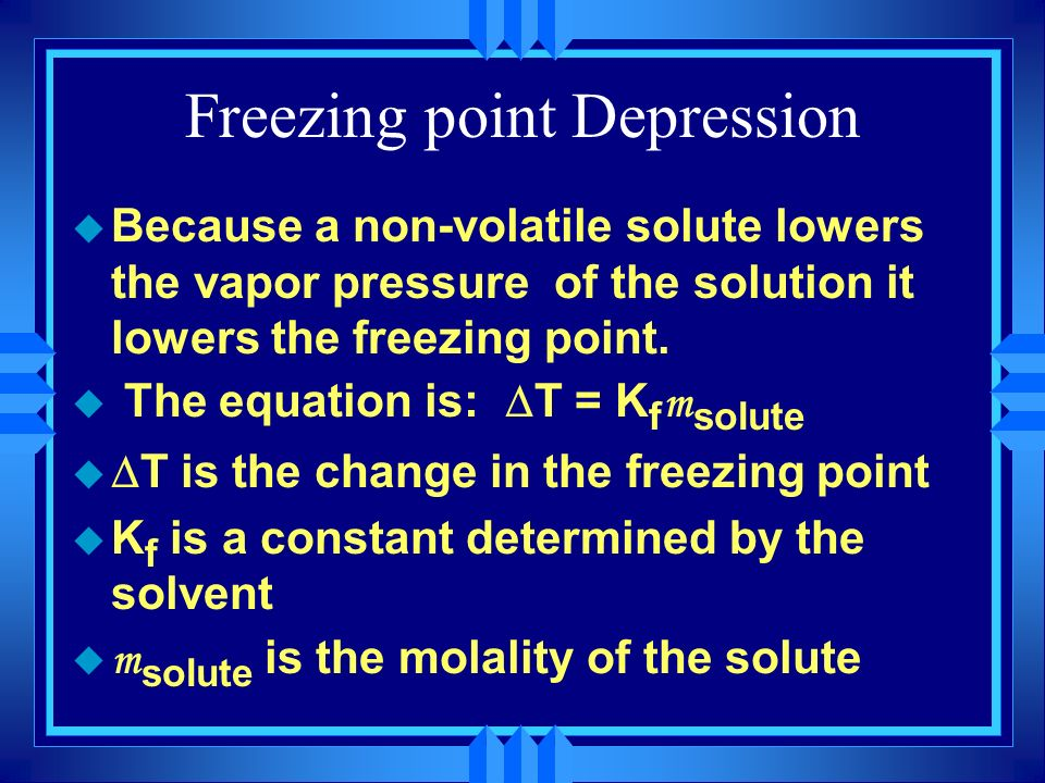Freezing point Depression u Because a non-volatile solute lowers the vapor pressure of the solution it lowers the freezing point. The equation is: T =