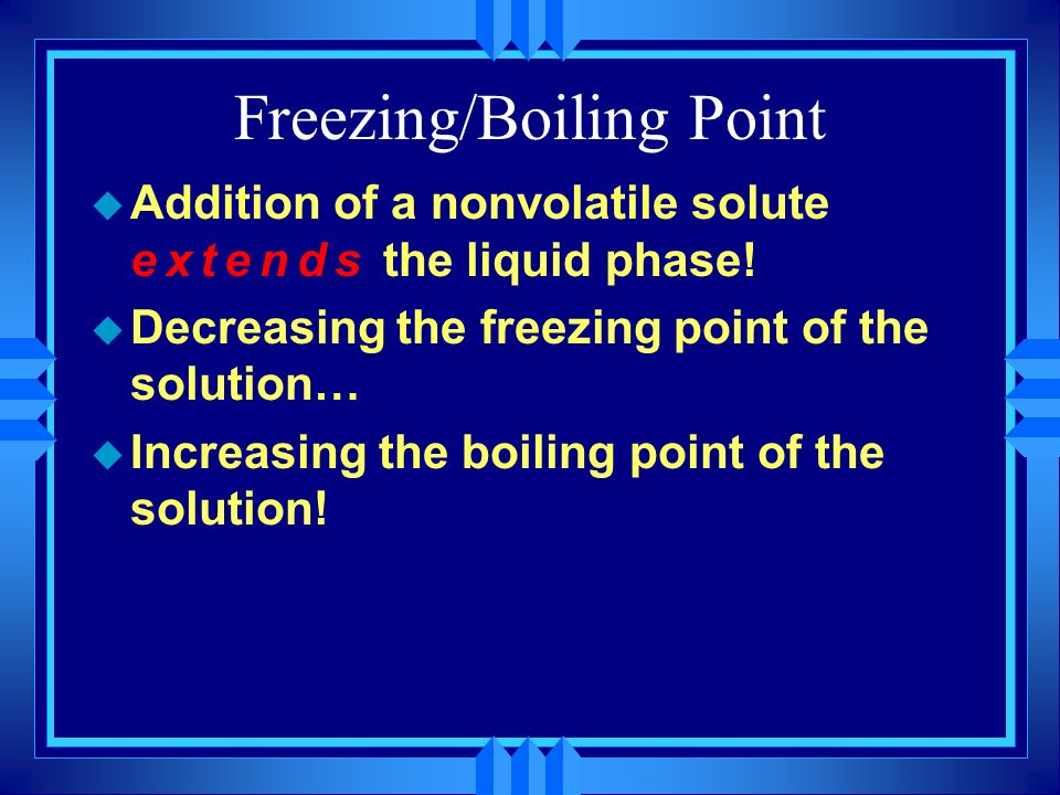 Freezing/Boiling Point u Addition of a nonvolatile solute extends the liquid phase! u Decreasing the freezing point of the solution… u Increasing the