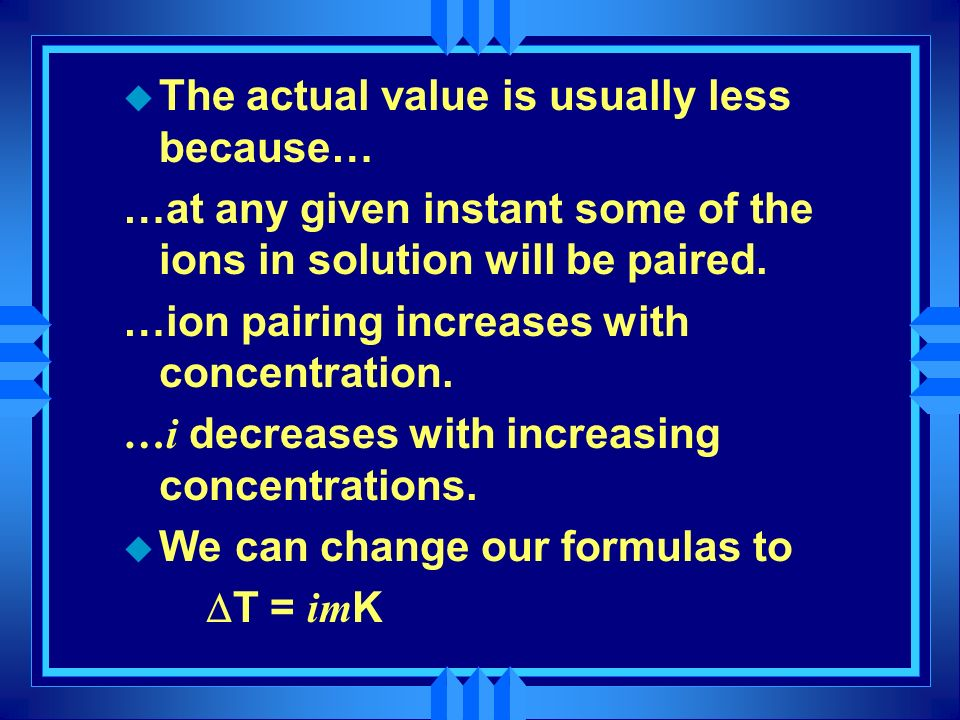 u The actual value is usually less because… …at any given instant some of the ions in solution will be paired. …ion pairing increases with concentrati