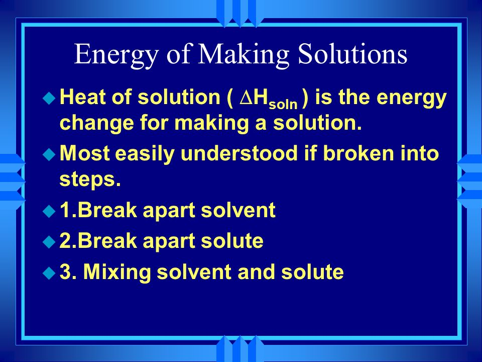 Energy of Making Solutions Heat of solution ( H soln ) is the energy change for making a solution. u Most easily understood if broken into steps. u 1.
