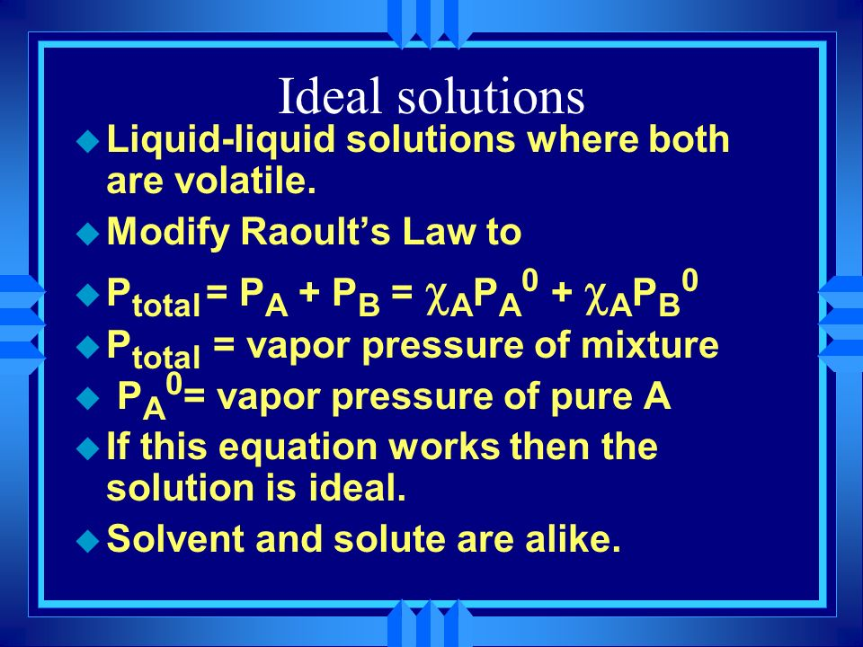 u Liquid-liquid solutions where both are volatile. u Modify Raoults Law to P total = P A + P B = A P A 0 + A P B 0 u P total = vapor pressure of mixtu