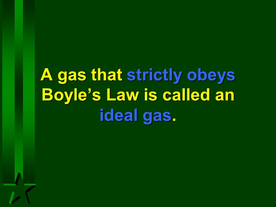 A gas that strictly obeys Boyles Law is called an ideal gas.
