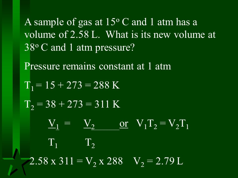 A sample of gas at 15 o C and 1 atm has a volume of 2.58 L. What is its new volume at 38 o C and 1 atm pressure? Pressure remains constant at 1 atm T