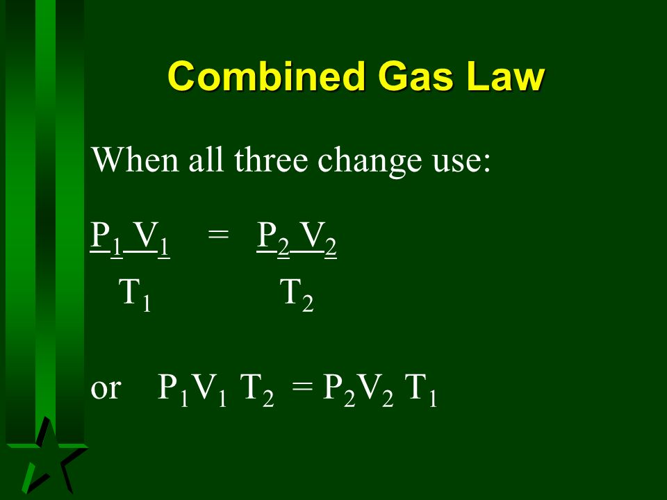 Combined Gas Law When all three change use: P 1 V 1 = P 2 V 2 T 1 T 2 or P 1 V 1 T 2 = P 2 V 2 T 1