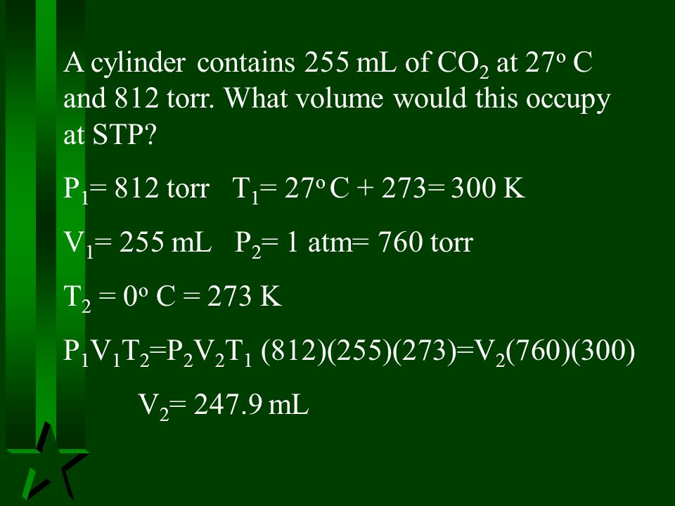 A cylinder contains 255 mL of CO 2 at 27 o C and 812 torr. What volume would this occupy at STP? P 1 = 812 torr T 1 = 27 o C + 273= 300 K V 1 = 255 mL