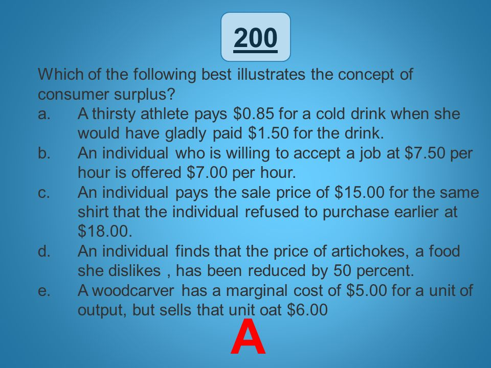 200 Which of the following best illustrates the concept of consumer surplus? a.A thirsty athlete pays $0.85 for a cold drink when she would have gladl