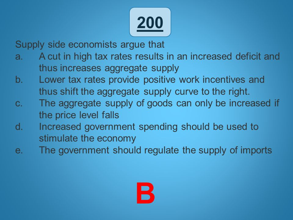 200 Supply side economists argue that a.A cut in high tax rates results in an increased deficit and thus increases aggregate supply b.Lower tax rates