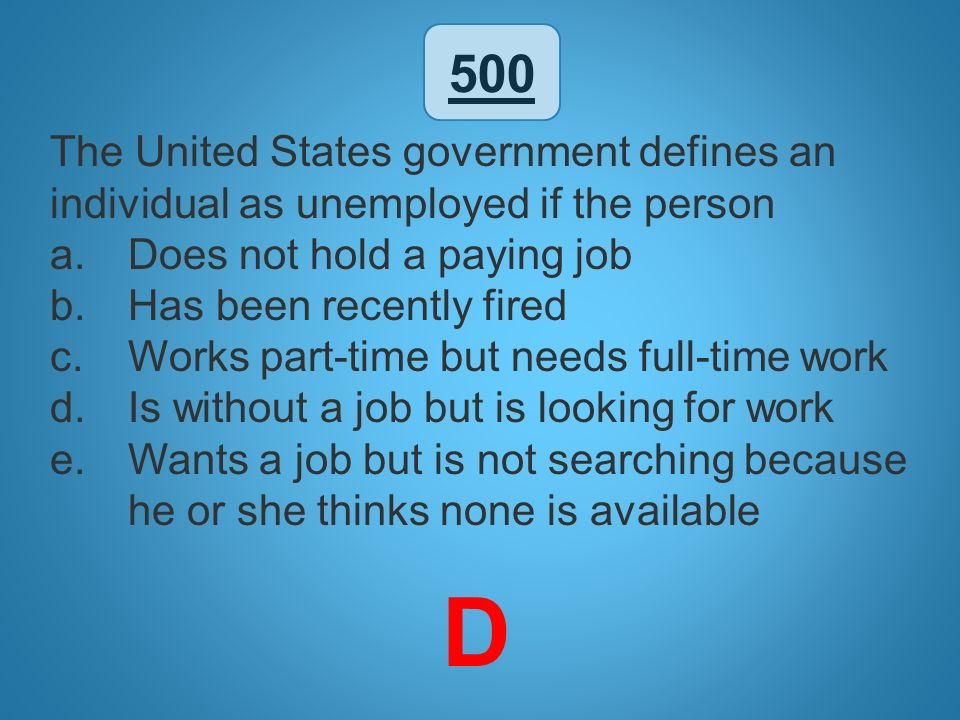 500 The United States government defines an individual as unemployed if the person a.Does not hold a paying job b.Has been recently fired c.Works part