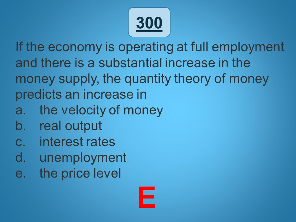 300 If the economy is operating at full employment and there is a substantial increase in the money supply, the quantity theory of money predicts an i