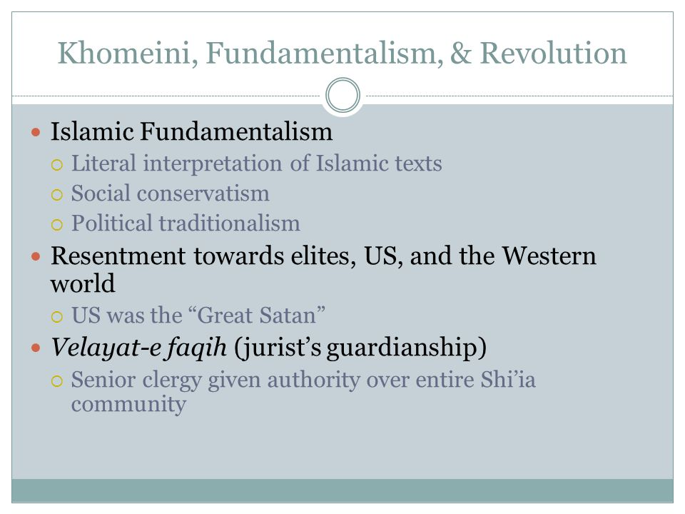 Khomeini, Fundamentalism, & Revolution Islamic Fundamentalism Literal interpretation of Islamic texts Social conservatism Political traditionalism Res