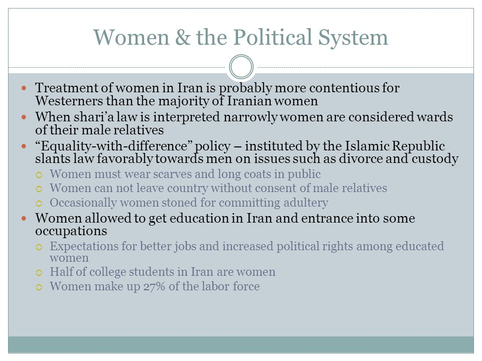 Women & the Political System Treatment of women in Iran is probably more contentious for Westerners than the majority of Iranian women When sharia law