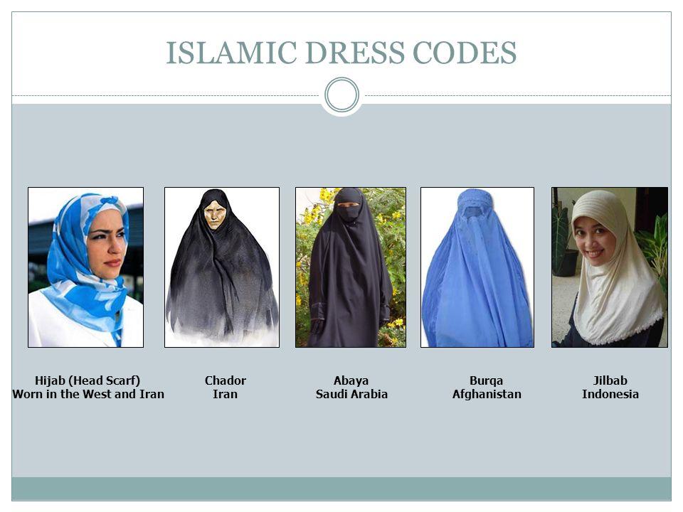 ISLAMIC DRESS CODES Hijab (Head Scarf) Worn in the West and Iran Chador Iran Abaya Saudi Arabia Burqa Afghanistan Jilbab Indonesia