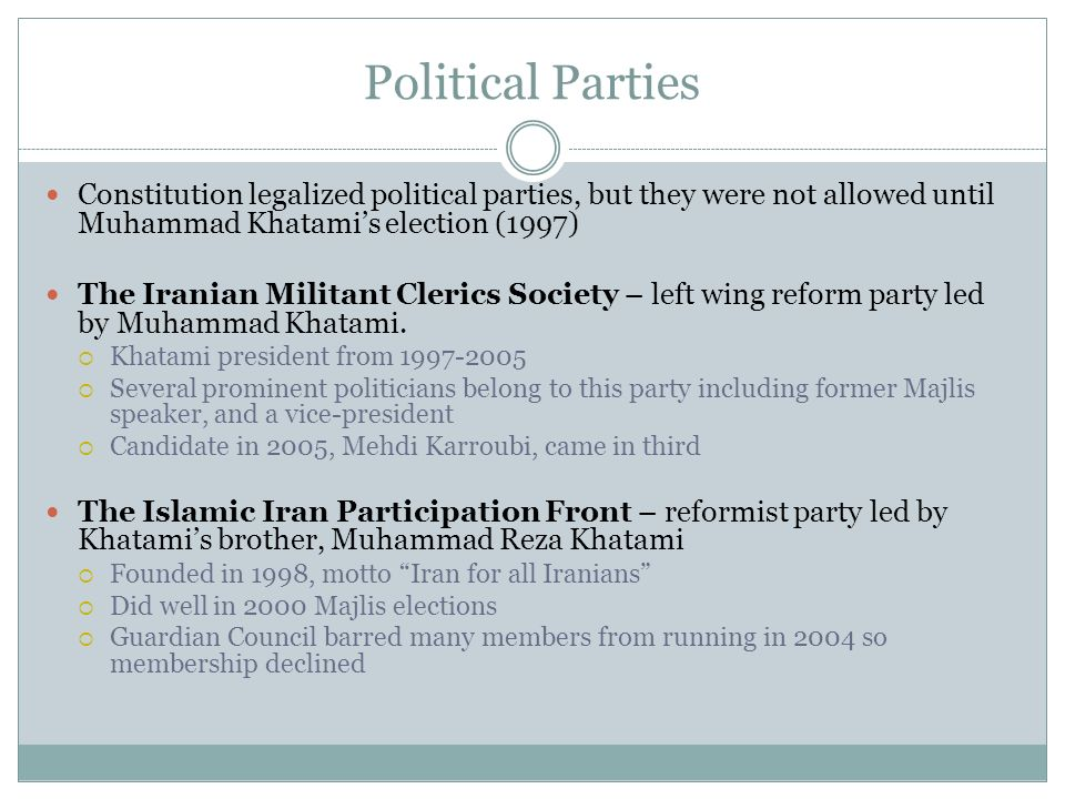 Political Parties Constitution legalized political parties, but they were not allowed until Muhammad Khatamis election (1997) The Iranian Militant Cle