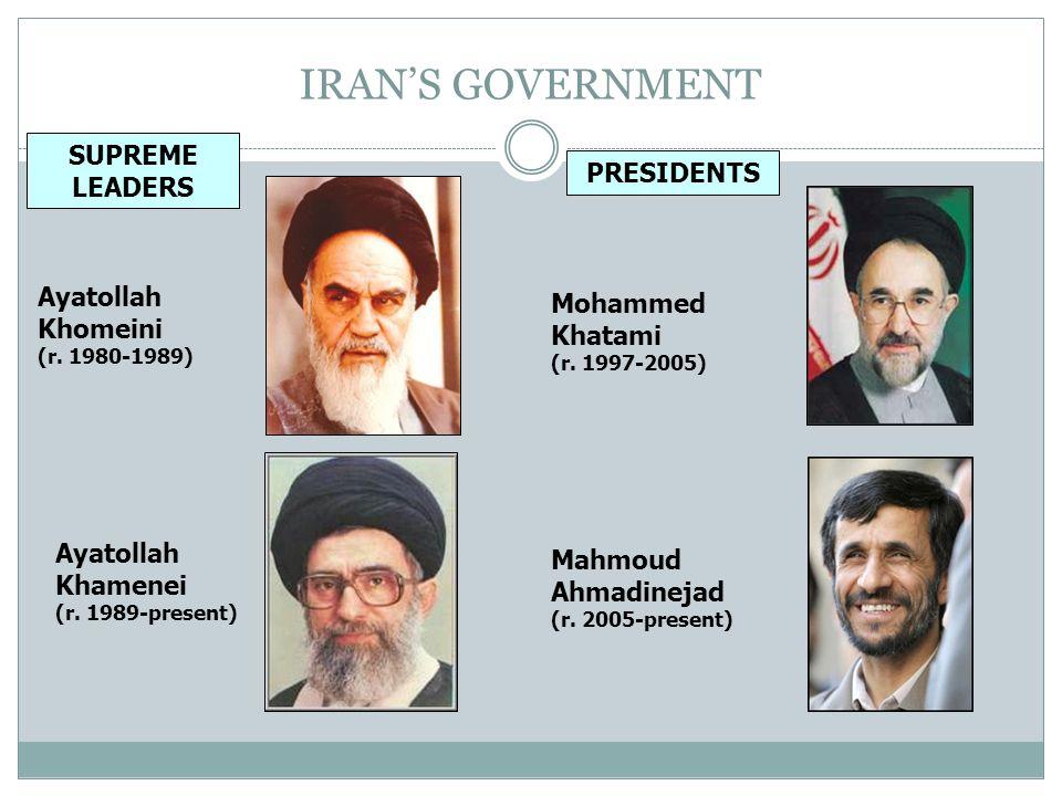 IRANS GOVERNMENT PRESIDENTS SUPREME LEADERS Ayatollah Khomeini (r. 1980-1989) Mohammed Khatami (r. 1997-2005) Ayatollah Khamenei (r. 1989-present) Mah