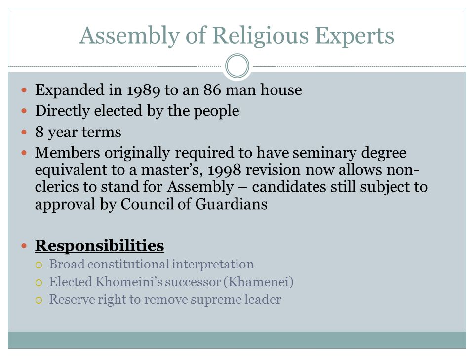 Assembly of Religious Experts Expanded in 1989 to an 86 man house Directly elected by the people 8 year terms Members originally required to have semi