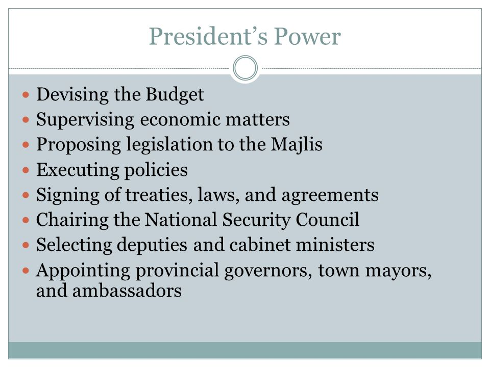 Presidents Power Devising the Budget Supervising economic matters Proposing legislation to the Majlis Executing policies Signing of treaties, laws, an