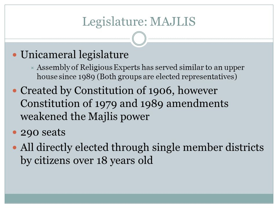 Legislature: MAJLIS Unicameral legislature Assembly of Religious Experts has served similar to an upper house since 1989 (Both groups are elected repr