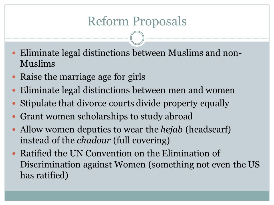 Reform Proposals Eliminate legal distinctions between Muslims and non- Muslims Raise the marriage age for girls Eliminate legal distinctions between m
