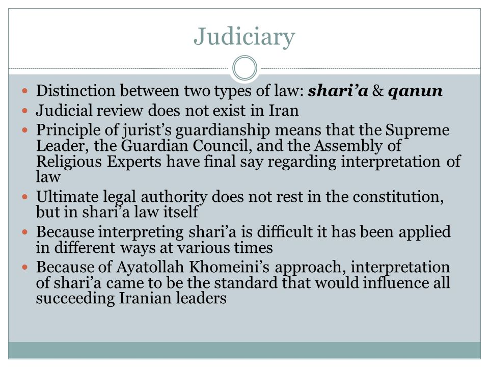 Judiciary Distinction between two types of law: sharia & qanun Judicial review does not exist in Iran Principle of jurists guardianship means that the