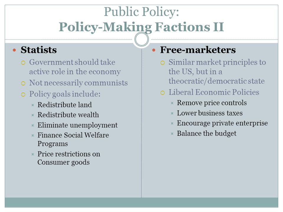 Public Policy: Policy-Making Factions II Statists Government should take active role in the economy Not necessarily communists Policy goals include: R