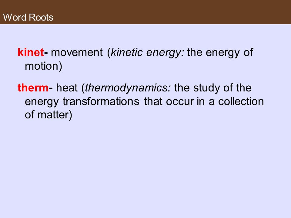 Word Roots kinet- movement (kinetic energy: the energy of motion) therm- heat (thermodynamics: the study of the energy transformations that occur in a