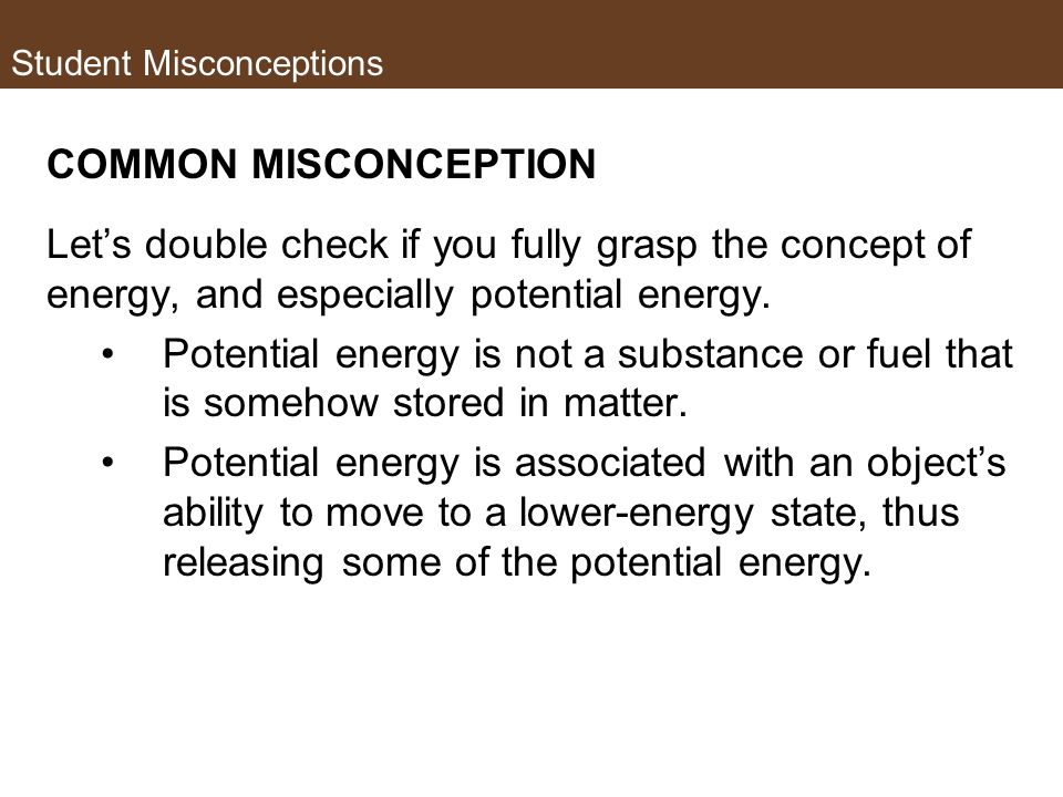 Student Misconceptions COMMON MISCONCEPTION Lets double check if you fully grasp the concept of energy, and especially potential energy. Potential ene