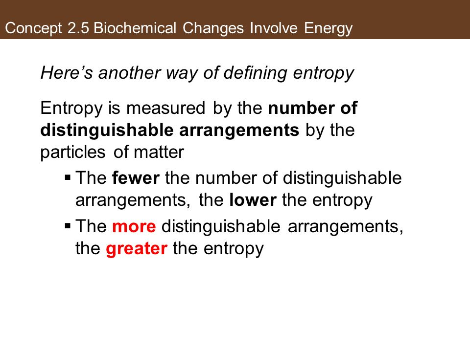 Heres another way of defining entropy Entropy is measured by the number of distinguishable arrangements by the particles of matter The fewer the numbe