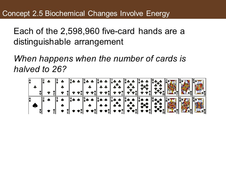 Concept 2.5 Biochemical Changes Involve Energy Each of the 2,598,960 five-card hands are a distinguishable arrangement When happens when the number of