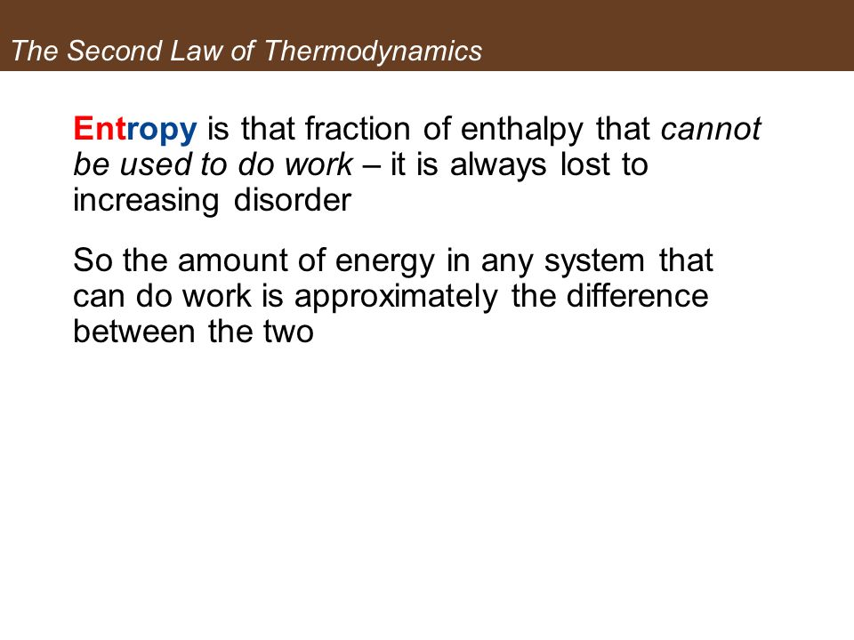 The Second Law of Thermodynamics Entropy is that fraction of enthalpy that cannot be used to do work – it is always lost to increasing disorder So the