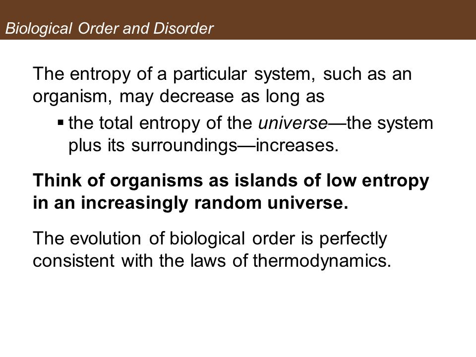 Biological Order and Disorder The entropy of a particular system, such as an organism, may decrease as long as the total entropy of the universethe sy
