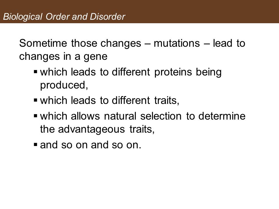 Biological Order and Disorder Sometime those changes – mutations – lead to changes in a gene which leads to different proteins being produced, which l