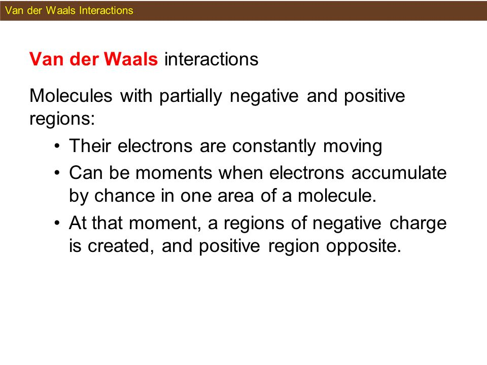 Van der Waals interactions Molecules with partially negative and positive regions: Their electrons are constantly moving Can be moments when electrons