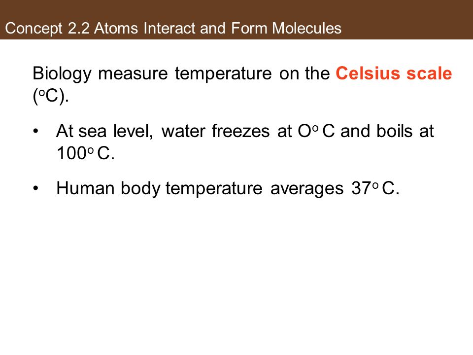 Concept 2.2 Atoms Interact and Form Molecules Biology measure temperature on the Celsius scale ( o C). At sea level, water freezes at O o C and boils