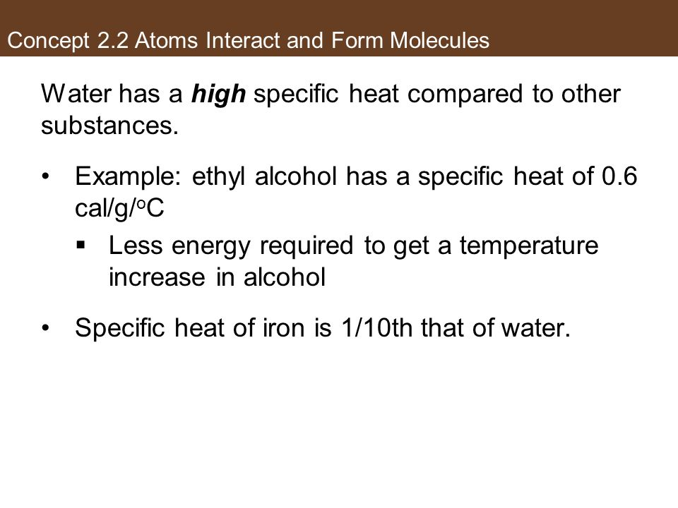Water has a high specific heat compared to other substances. Example: ethyl alcohol has a specific heat of 0.6 cal/g/ o C Less energy required to get