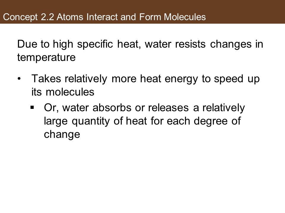 Due to high specific heat, water resists changes in temperature Takes relatively more heat energy to speed up its molecules Or, water absorbs or relea