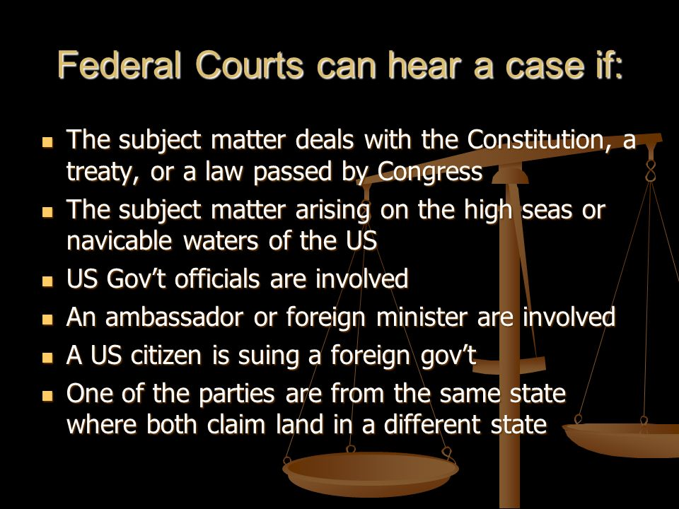 Federal Courts can hear a case if: The subject matter deals with the Constitution, a treaty, or a law passed by Congress The subject matter deals with