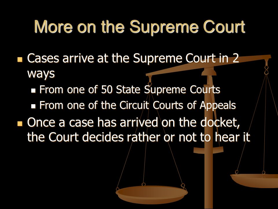 More on the Supreme Court Cases arrive at the Supreme Court in 2 ways Cases arrive at the Supreme Court in 2 ways From one of 50 State Supreme Courts