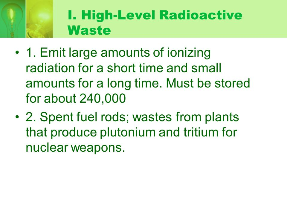 H. Low-Level Radioactive Waste 1. Low-level waste gives off small amounts of ionizing radiation; must be stored for 100-500 years before decaying to l